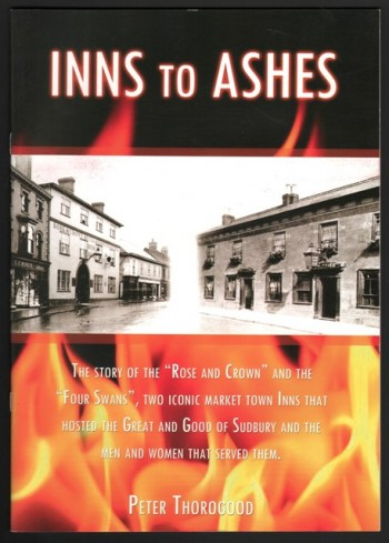 "Image for Inns To Ashes. The Story Of The ""Rose And Crown"" And The ""Four Swans"", Two Iconic Market Town Inns That Hosted The Great And Good Of Sudbury And The Men And Women That Served Them. By Peter Thorogood ."