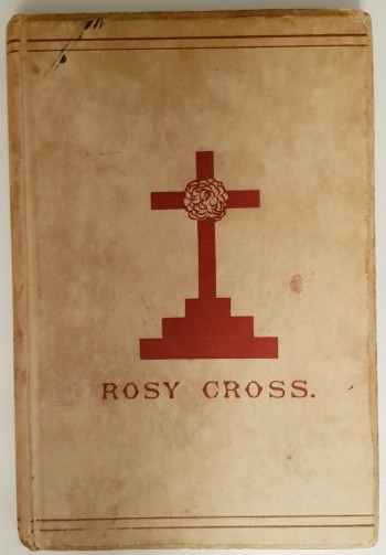 Image for Mysteries Of The Rosie Cross, Or The History Of That Curious Sect Of The Middle Ages Known As The Rosicrucuans With Examples Of Their Pretensions And Claims As Set Forth In The Writings Of Their Leaders And Disciples.