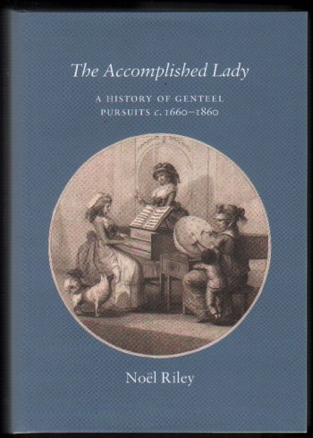 The Accomplished Lady. A History of Genteel Pursuits c.1660-1860.