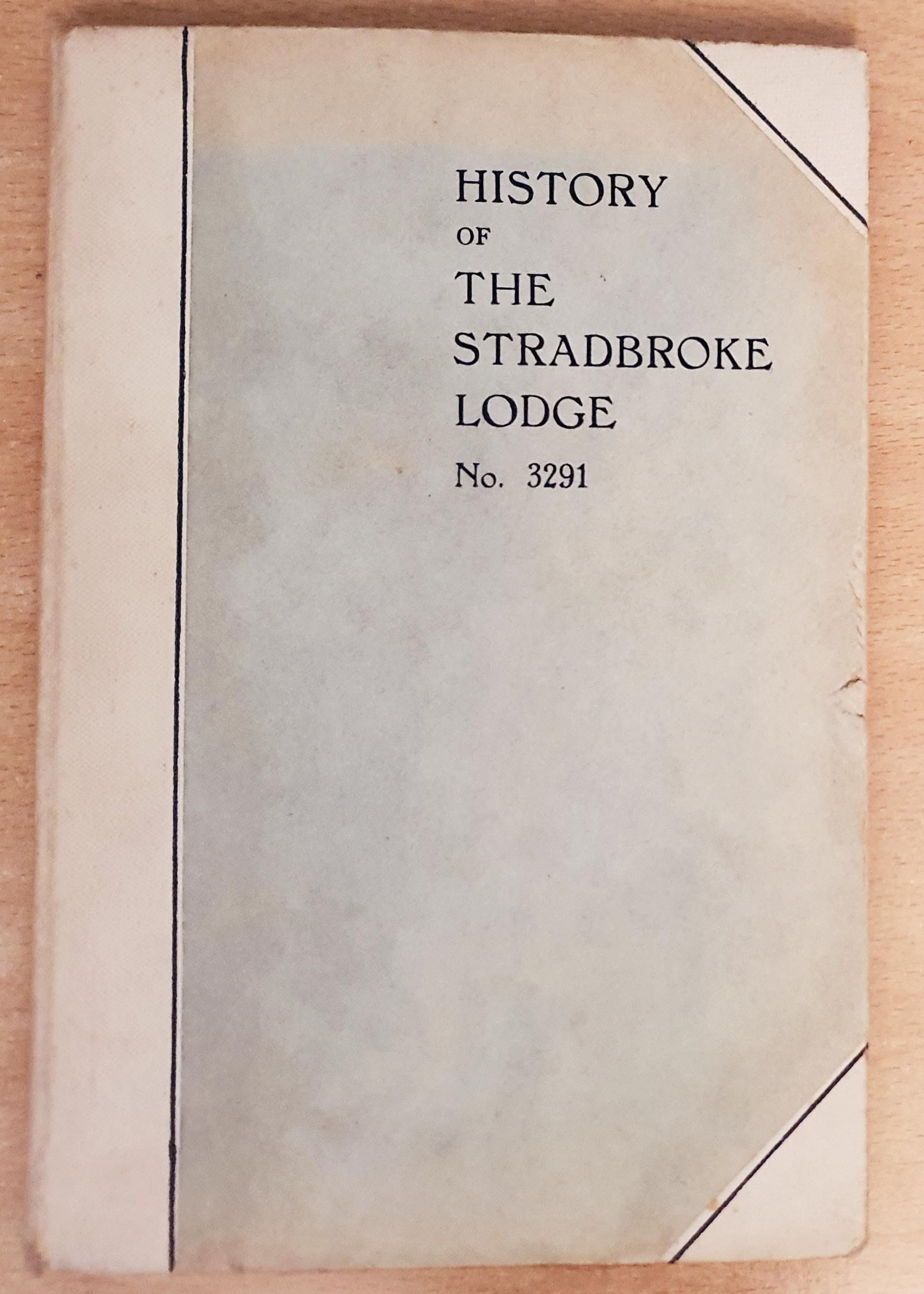 Image for A History of The Stradbroke Lodge No. 3291 From April 8th, 1908 to march 16th, 1932. Compiled by W. Bro. R. E. Storm, P.M., P.P.G.R. To Commemorate the Twenty-Fifth Installation Meeting of The Lodge 20th April, 1932 .